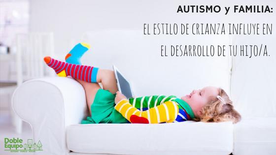 Autismo y Familia: el estilo de crianza influye en el desarrollo de tu hijo/a.